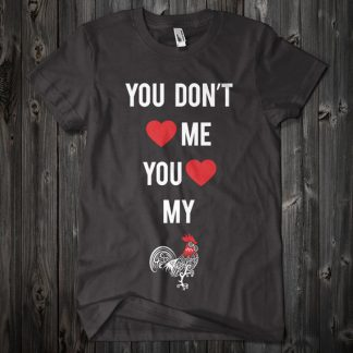 You Don't Love Me You Love My Cock Custom Funny Shirt in Black